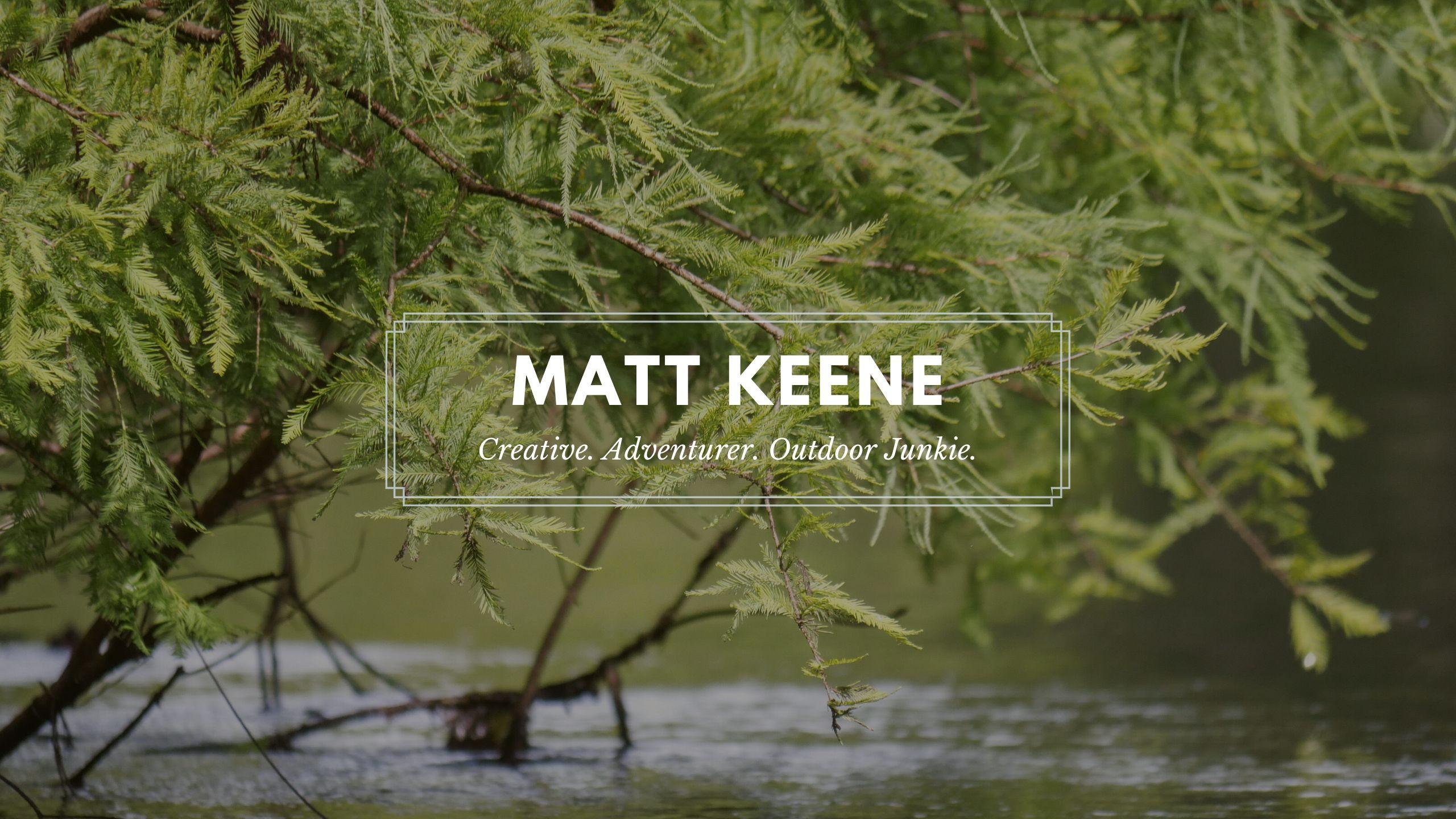 Matt Keene: Creative. Adventurer. Outdoor Junkie.